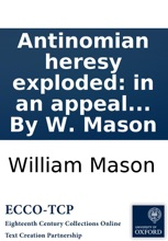 Antinomian heresy exploded: in an appeal to the Christian world; against the unscriptural doctrines, and licentious tenets of Mr. James Relly: advanced in his treatise of union, &c. By W. Mason