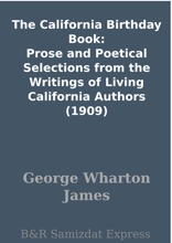 The California Birthday Book: Prose and Poetical Selections from the Writings of Living California Authors (1909)
