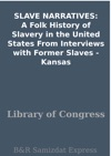 SLAVE NARRATIVES A Folk History Of Slavery In The United States From Interviews With Former Slaves - Kansas