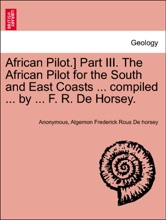 African Pilot.] Part III. The African Pilot for the South and East Coasts ... compiled ... by ... F. R. De Horsey.