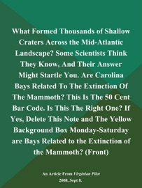 WHAT FORMED THOUSANDS OF SHALLOW CRATERS ACROSS THE MID-ATLANTIC LANDSCAPE? SOME SCIENTISTS THINK THEY KNOW, AND THEIR ANSWER MIGHT STARTLE YOU. ARE CAROLINA BAYS RELATED TO THE EXTINCTION OF THE MAMMOTH? THIS IS THE 50 CENT BAR CODE. IS THIS THE RIGHT ON