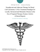 Neoadjuvant and Adjuvant Therapy for Renal Cell Carcinoma: A New Treatment Paradigm for Locally Advanced and Metastatic Disease in the Era of Targeted Therapy (Feature Article) (Clinical Report)