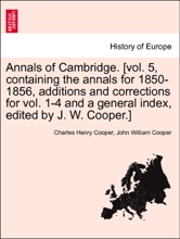 Annals of Cambridge. [vol. 5, containing the annals for 1850-1856, additions and corrections for vol. 1-4 and a general index, edited by J. W. Cooper.] Volume III
