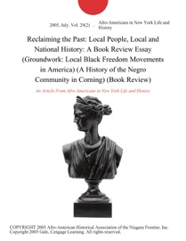 RECLAIMING THE PAST: LOCAL PEOPLE, LOCAL AND NATIONAL HISTORY: A BOOK REVIEW ESSAY (GROUNDWORK: LOCAL BLACK FREEDOM MOVEMENTS IN AMERICA) (A HISTORY OF THE NEGRO COMMUNITY IN CORNING) (BOOK REVIEW)
