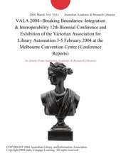 VALA 2004--Breaking Boundaries: Integration & Interoperability 12th Biennial Conference and Exhibition of the Victorian Association for Library Automation 3-5 February 2004 at the Melbourne Convention Centre (Conference Reports)