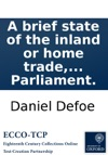 A Brief State Of The Inland Or Home Trade Of England And Of The Oppressions It Suffers And The Dangers Which Threaten It From The Invasion Of Hawkers Pedlars And Clandestine Traders Of All Sorts Humbly Represented To The Present Parliament