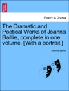 The Dramatic And Poetical Works Of Joanna Baillie Complete In One Volume With A Portrait