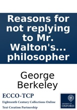 Reasons for not replying to Mr. Walton's full answer in a letter to P.T.P. By the author of The minute philosopher