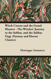 Witch Covens and the Grand Masters - The Witches' Journey to the Sabbat, and the Sabbat Orgy (Fantasy and Horror Classics) book
