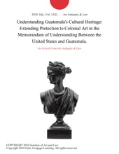 Understanding Guatemala's Cultural Heritage: Extending Protection To Colonial Art In The Memorandum Of Understanding Between The United States And Guatemala.