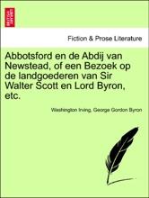 Abbotsford en de Abdij van Newstead, of een Bezoek op de landgoederen van Sir Walter Scott en Lord Byron, etc.