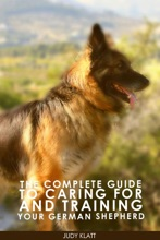The Complete Guide To Caring For And Training Your German Shepherd