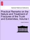 Practical Remarks On The Nature And Treatment Of Fractures Of The Trunk And Extremities Etc Vol I