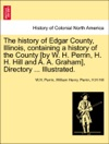 The History Of Edgar County Illinois Containing A History Of The County By W H Perrin H H Hill And A A Graham Directory  Illustrated