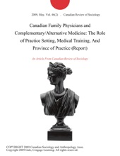 Canadian Family Physicians and Complementary/Alternative Medicine: The Role of Practice Setting, Medical Training, And Province of Practice (Report)