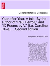 """Download and Read Online Year after Year. A tale. By the author of """"Paul Ferroll,"""" and """"IX Poems by V."""" [i.e. Caroline Clive] ... Second edition."""