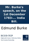 Mr Burkes Speech On The 1st December 1783 Upon The Question For The Speakers Leaving The Chair In Order For The House To Resolve Itself Into A Committee On Mr Foxs East India Bill
