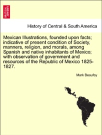 Mexican Illustrations Founded Upon Facts Indicative Of Present Condition Of Society Manners Religion And Morals Among Spanish And Native Inhabitants Of Mexico With Observation Of Government And Resources Of The Republic Of Mexico 1825 1827
