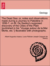 """The Dead Sea: or, notes and observations made during a Journey to Palestine in 1856-7, on M. De Sauley's supposed discovery of the Cities of the Plain [published in his """"Voyage autour de la Mer Morte, etc.""""] Illustrated with photographs."""