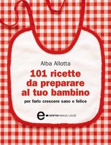101 ricette da preparare al tuo bambino per farlo crescere sano e felice Book Cover