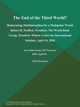 The End of the Third World?; Modernizing Multilateralism for a Multipolar World, Robert B. Zoellick, President, The World Bank Group, Woodrow Wilson Center for International Scholars, April 14, 2010