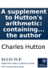 A Supplement To Hutton's Arithmetic: Containing The Solutions, At Full Length, Of The Promiscuous Collection Of Questions Proposed In That Work. By The Author