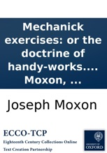 Mechanick exercises: or the doctrine of handy-works. Applied to the arts of smithing joinery carpentry turning bricklayery. To which is added Mechanick dyalling: ... The third edition. By Joseph Moxon, ...