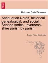Antiquarian Notes, Historical, Genealogical, And Social. Second Series: Inverness-shire Parish By Parish.