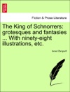 The King Of Schnorrers Grotesques And Fantasies  With Ninety-eight Illustrations Etc