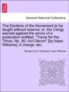 The Doctrine Of The Atonement To Be Taught Without Reserve Or The Clergy Warned Against The Errors Of A Publication Entitled Tracts For The Times No 80-Ad Clerum By Isaac Williams A Charge Etc