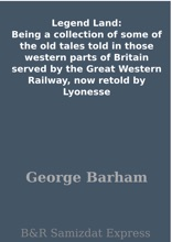 Legend Land: Being a collection of some of the old tales told in those western parts of Britain served by the Great Western Railway, now retold by Lyonesse