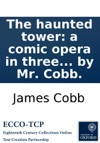 The Haunted Tower A Comic Opera In Three Acts As Performed At The Theatre-Royal Drury-Lane Written By Mr Cobb