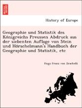 Geographie Und Statistik Des Königreichs Preussen Abdruck Aus Der Siebenten Auflage Von Stein Und Hörschelmann's Handbuch Der Geographie Und Statistik, Etc