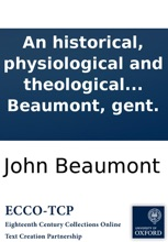 An historical, physiological and theological treatise of spirits: apparitions, witchcrafts, and other magical practices. Containing an account of the genii ... With a refutation of Dr. Bekker's World bewitch'd; and other authors ... By John Beaumont, gen