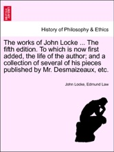 The Works Of John Locke ... The Fifth Edition. To Which Is Now First Added, The Life Of The Author; And A Collection Of Several Of His Pieces Published By Mr. Desmaizeaux, Etc.. VOLUME THE EIGHTH, THE TENTH EDITION