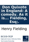Don Quixote In England A Comedy As It Is Acted At The New Theatre In The Hay-Market By Henry Fielding Esq
