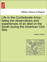 Life In The Confederate Army; Being The Observations And Experiences Of An Alien In The South During The American Civil War.