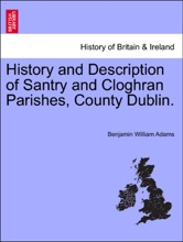 History And Description Of Santry And Cloghran Parishes, County Dublin.
