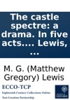 The Castle Spectre A Drama In Five Acts  By MG Lewis
