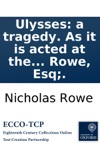 Ulysses A Tragedy As It Is Acted At The Queens Theatre In The Hay-Market By Her Majestys Sworn Servants Written By N Rowe Esq
