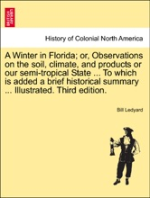 A Winter In Florida; Or, Observations On The Soil, Climate, And Products Or Our Semi-tropical State ... To Which Is Added A Brief Historical Summary ... Illustrated. Third Edition.