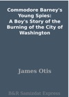 Commodore Barneys Young Spies A Boys Story Of The Burning Of The City Of Washington