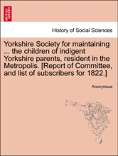 Yorkshire Society for maintaining ... the children of indigent Yorkshire parents, resident in the Metropolis. [Report of Committee, and list of subscribers for 1822.]