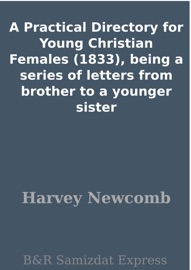 A PRACTICAL DIRECTORY FOR YOUNG CHRISTIAN FEMALES (1833), BEING A SERIES OF LETTERS FROM BROTHER TO A YOUNGER SISTER