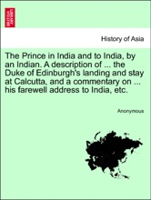 The Prince in India and to India, by an Indian. A description of ... the Duke of Edinburgh's landing and stay at Calcutta, and a commentary on ... his farewell address to India, etc.