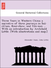 Three Years in Western China; a narrative of three journeys in Ssǔ-ch'uan, Keui-chow, and Yün-nan ... With an introduction by Archibald Little. [With illustrations and map.]
