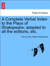 A Complete Verbal Index To The Plays Of Shakspeare Adapted To All The Editions Etc VOL I
