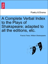 A Complete Verbal Index To The Plays Of Shakspeare; Adapted To All The Editions, Etc. VOL. I
