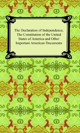 The Declaration Of Independence The Constitution Of The United States Of America With Amendments And Other Important American Documents