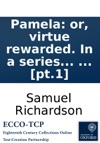Pamela Or Virtue Rewarded In A Series Of Familiar Letters From A Beautiful Young Damsel To Her Parents  In Two Volumes The Third Edition To Which Are Prefixed Extracts From Several Curious Letters Written To The Editor On The Subject  Pt